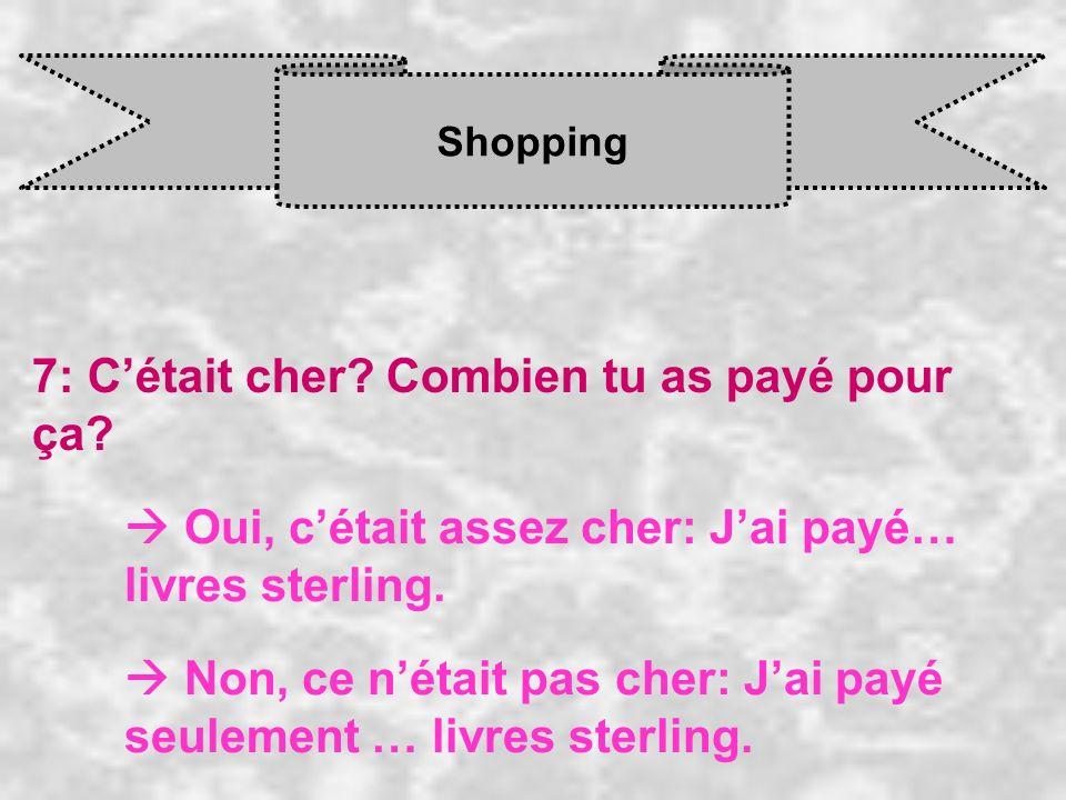 Shopping 7: Cétait cher? Combien tu as payé pour ça? Oui, c était assez cher: J ai payé… livres sterling. Non, ce n était pas cher: J ai payé seulemen
