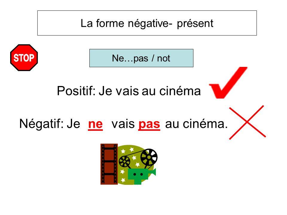 La forme négative- présent Ne…pas / not Positif: Je vais au cinéma Négatif: Jenevaispas au cinéma.