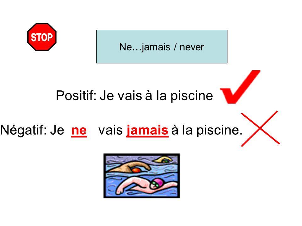 Ne…jamais / never Positif: Je vais à la piscine Négatif: Jenevaisjamais à la piscine.