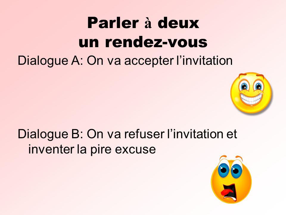 Parler à deux un rendez-vous Dialogue A: On va accepter linvitation Dialogue B: On va refuser linvitation et inventer la pire excuse