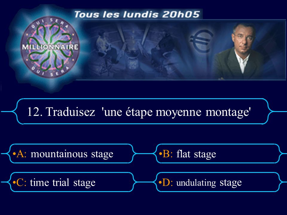A:B: D:C: 12. Traduisez 'une étape moyenne montage' mountainous stage time trial stage flat stage undulating stage