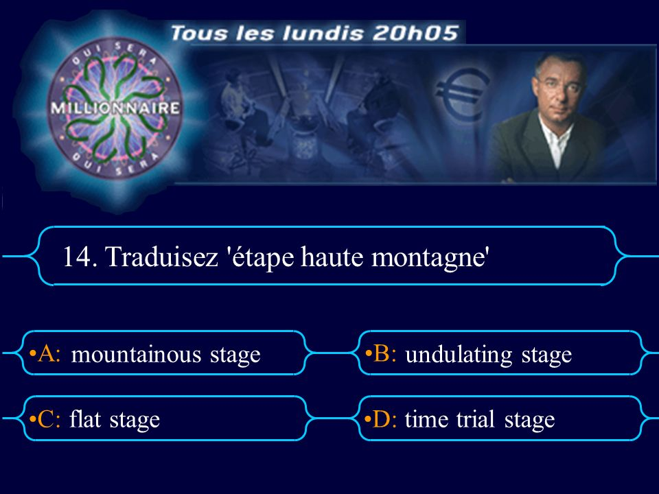 A:B: D:C: 14. Traduisez 'étape haute montagne' flat stagetime trial stage mountainous stage undulating stage