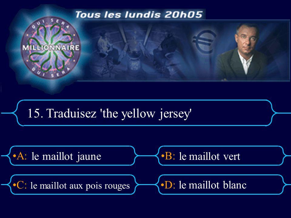 A:B: D:C: 15. Traduisez 'the yellow jersey' le maillot aux pois rouges le maillot blanc le maillot jaune le maillot vert