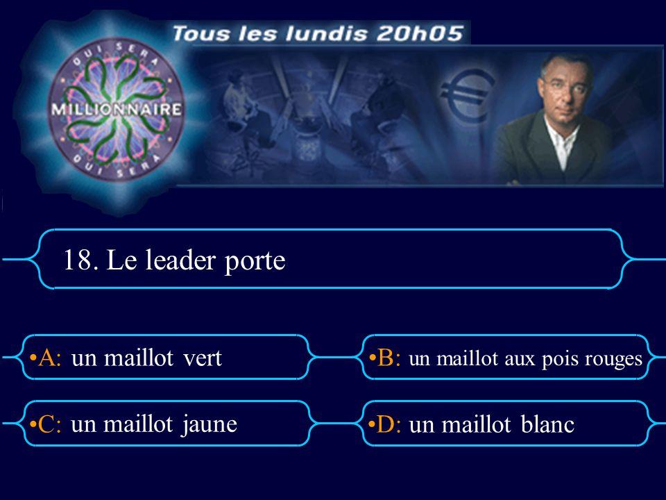 A:B: D:C: 18. Le leader porte un maillot vert un maillot aux pois rouges un maillot blanc un maillot jaune