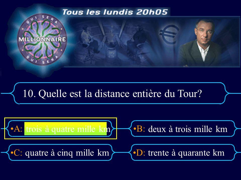 A:B: D:C: 10. Quelle est la distance entière du Tour? quatre à cinq mille kmtrente à quarante km trois à quatre mille km deux à trois mille km