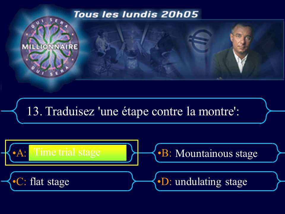 A:B: D:C: 13. Traduisez 'une étape contre la montre': flat stageundulating stage Time trial stage Mountainous stage