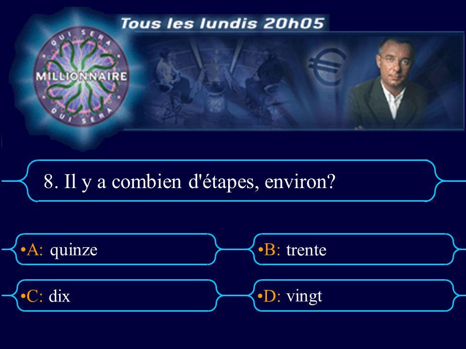 A:B: D:C: 8. Il y a combien d'étapes, environ? quinze dix trente vingt
