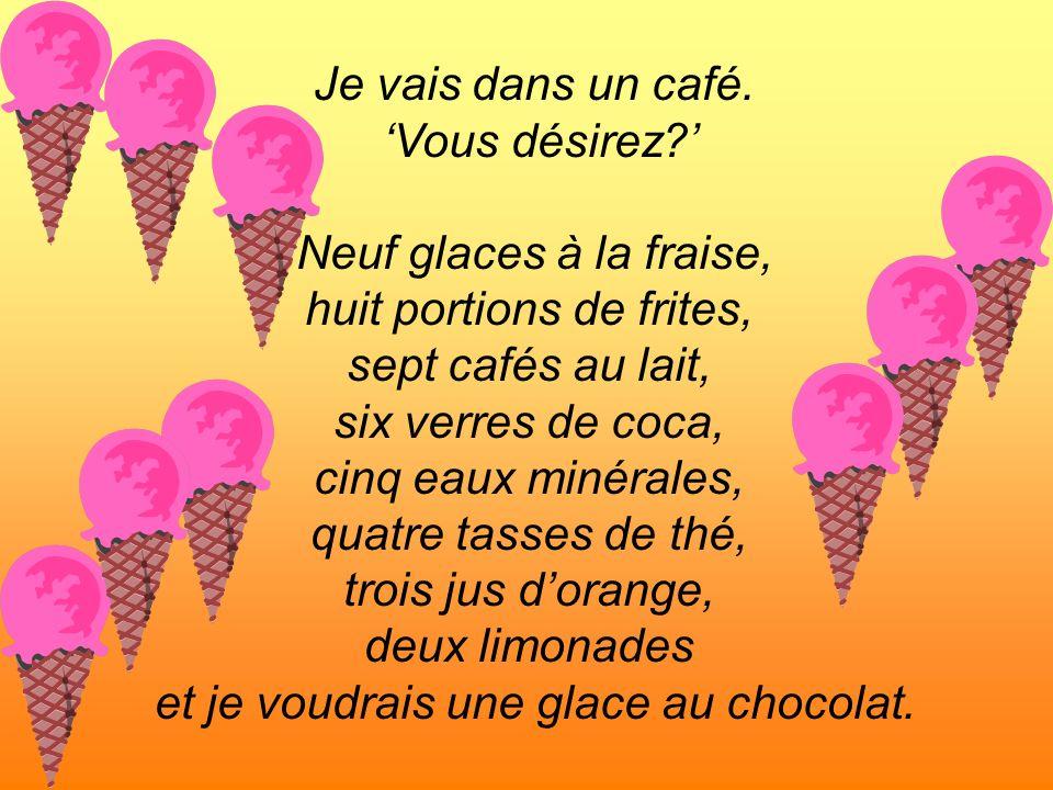 Je vais dans un café. Vous désirez? Neuf glaces à la fraise, huit portions de frites, sept cafés au lait, six verres de coca, cinq eaux minérales, qua