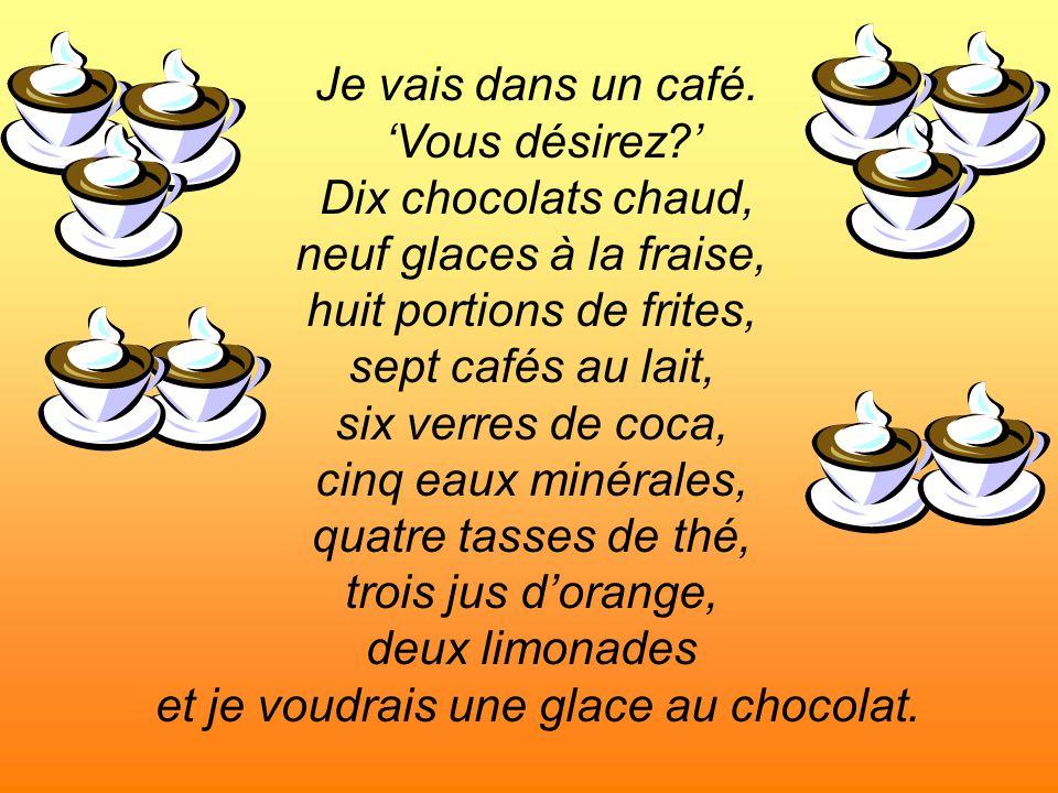 Je vais dans un café. Vous désirez? Dix chocolats chaud, neuf glaces à la fraise, huit portions de frites, sept cafés au lait, six verres de coca, cin