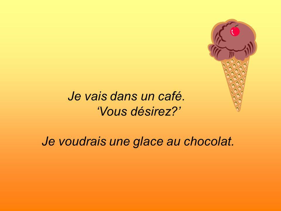 Je vais dans un café. Vous désirez? Je voudrais une glace au chocolat.