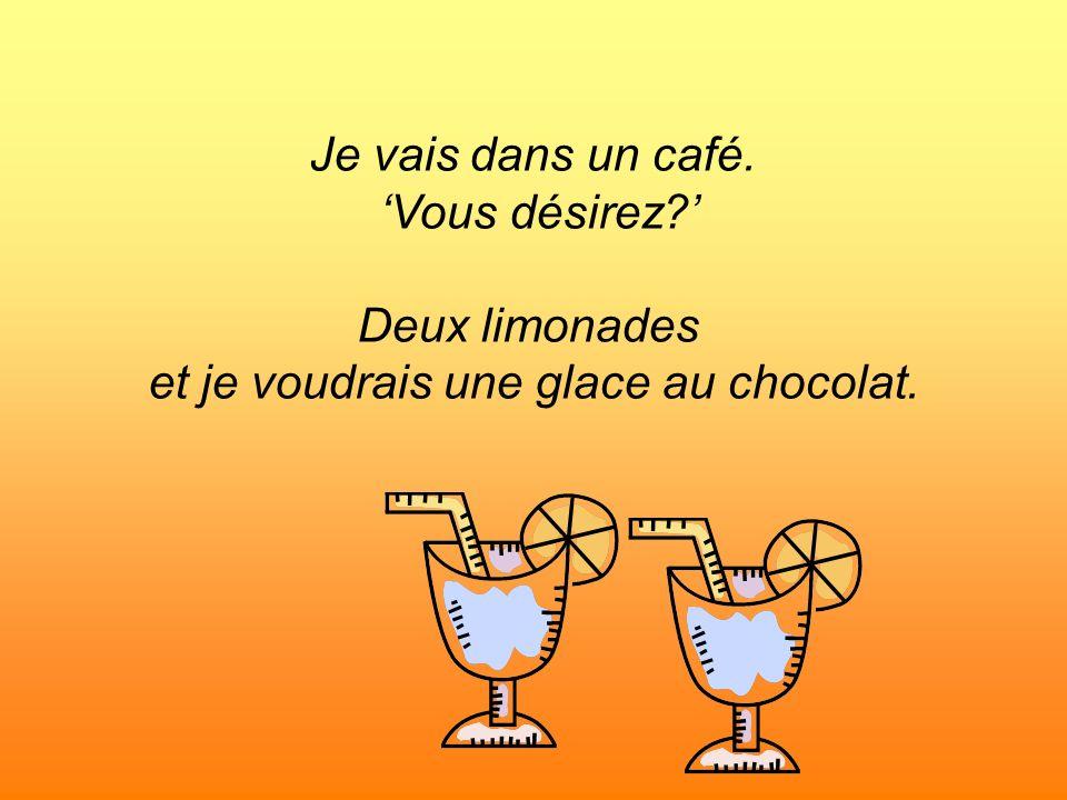 Je vais dans un café. Vous désirez? Deux limonades et je voudrais une glace au chocolat.