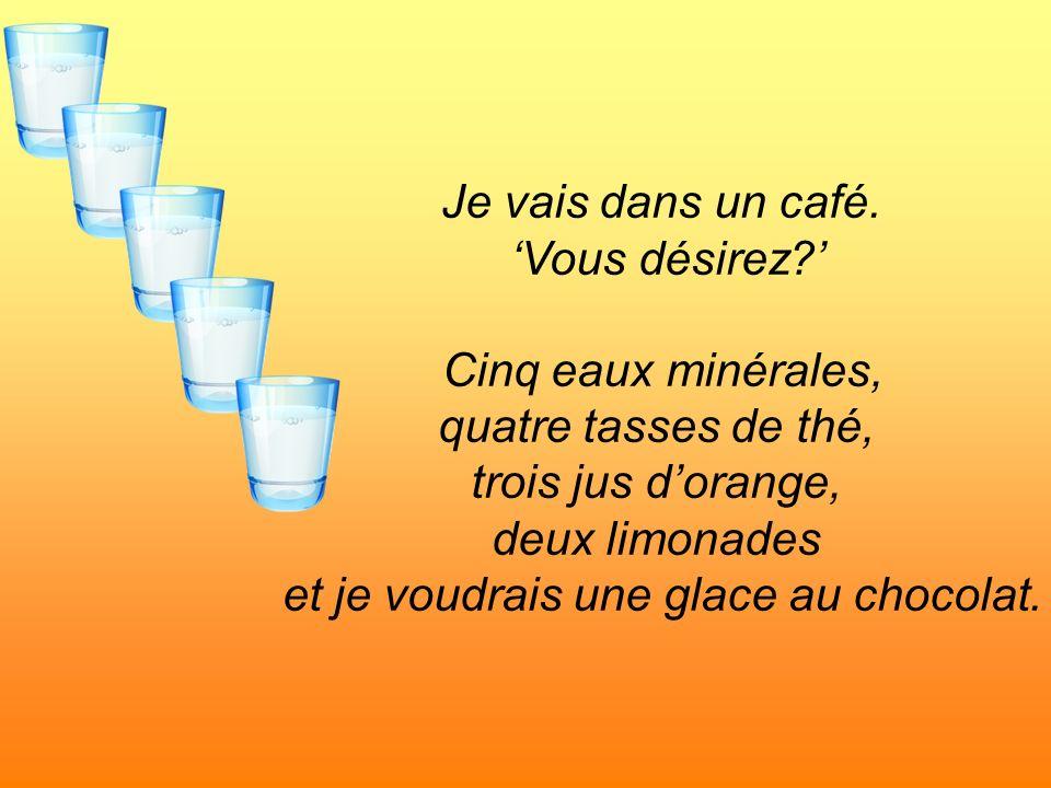 Je vais dans un café. Vous désirez? Cinq eaux minérales, quatre tasses de thé, trois jus dorange, deux limonades et je voudrais une glace au chocolat.
