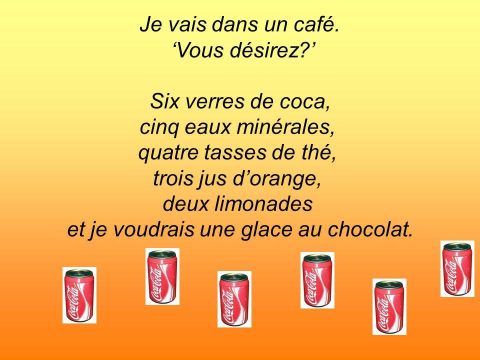 Je vais dans un café. Vous désirez? Six verres de coca, cinq eaux minérales, quatre tasses de thé, trois jus dorange, deux limonades et je voudrais un