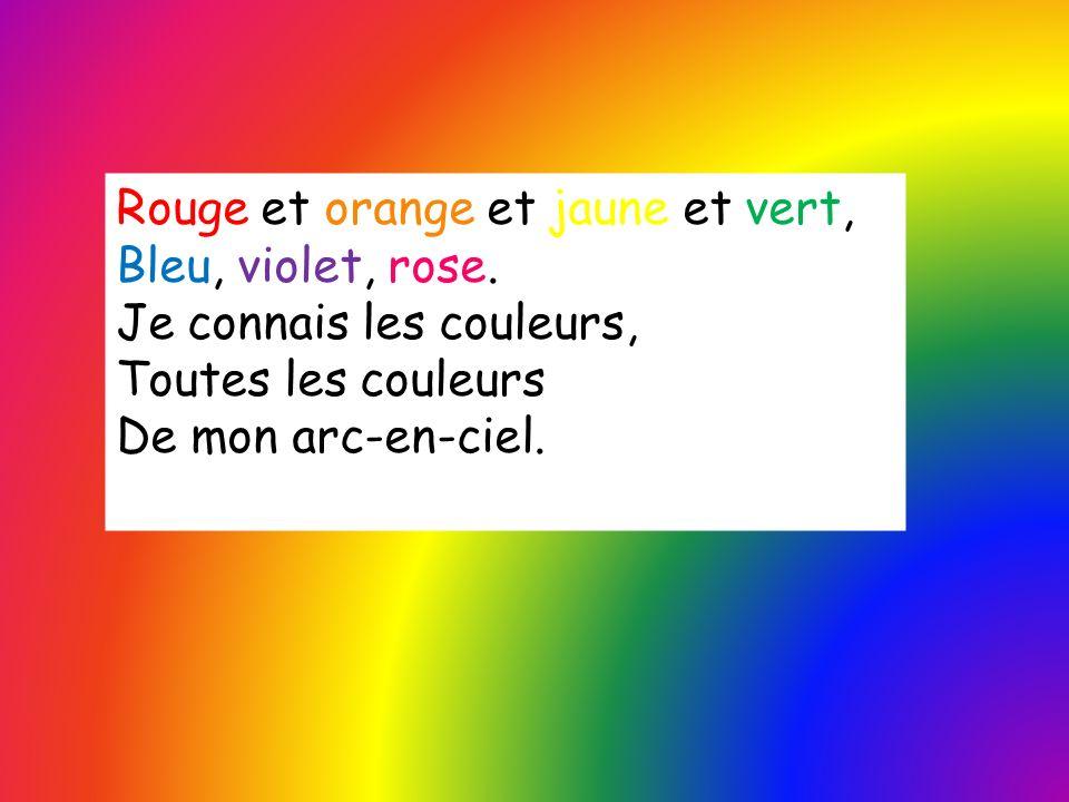 Rouge et orange et jaune et vert, Bleu, violet, rose. Je connais les couleurs, Toutes les couleurs De mon arc-en-ciel.