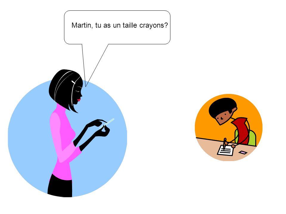 Martin, tu as un taille crayons?