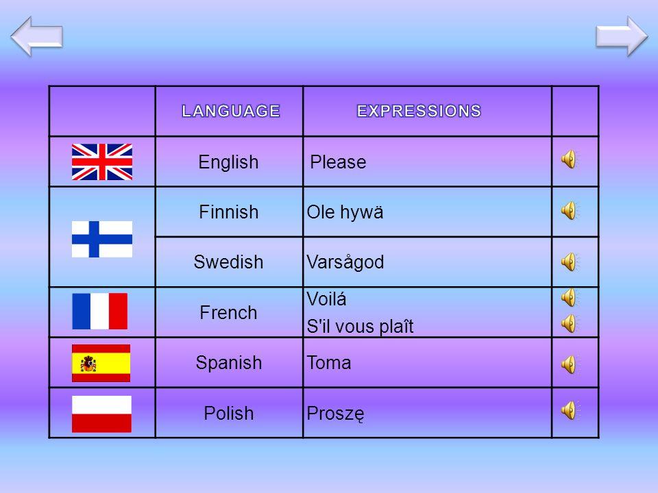 EnglishPlease FinnishOle hywä SwedishVarsågod French Voilá S il vous plaît SpanishToma PolishProszę