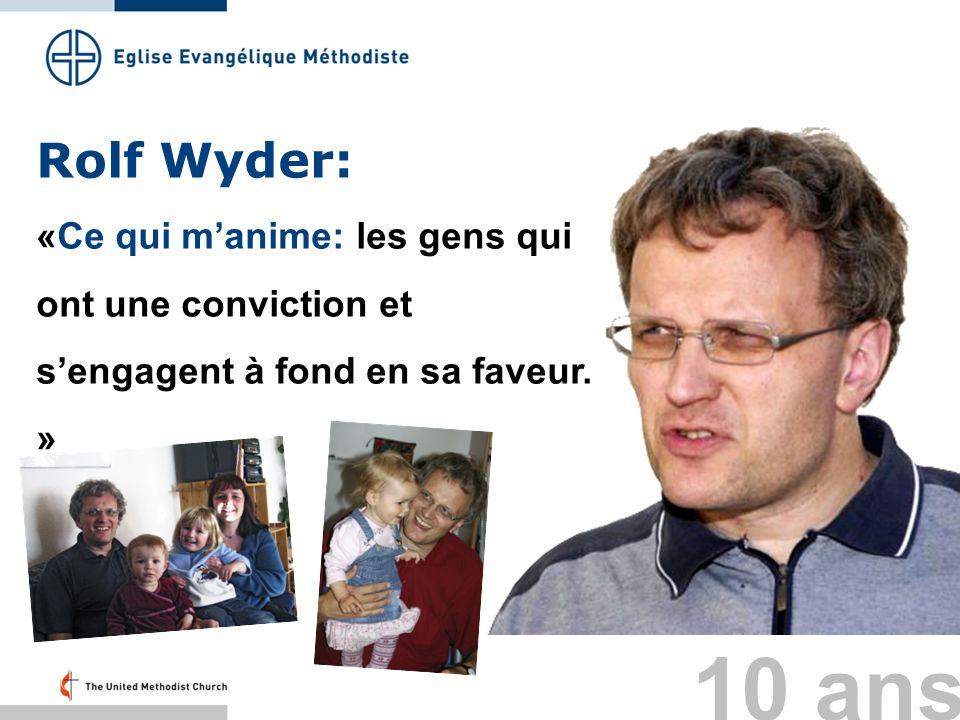 Rolf Wyder: «Ce qui manime: les gens qui ont une conviction et sengagent à fond en sa faveur. » 10 ans