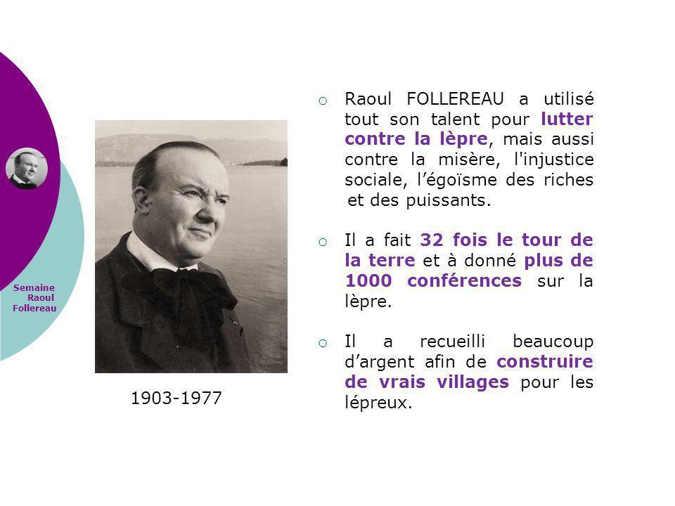 Semaine Raoul Follereau 1903-1977 o Raoul FOLLEREAU a utilisé tout son talent pour lutter contre la lèpre, mais aussi contre la misère, l'injustice so