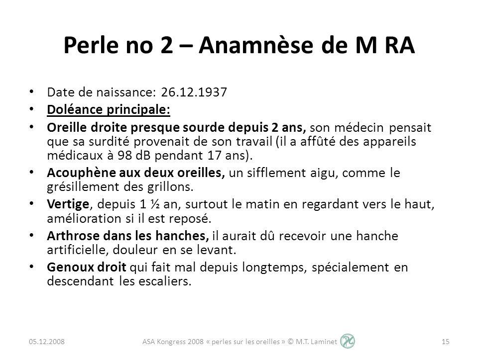 Perle no 2 – Anamnèse de M RA Date de naissance: 26.12.1937 Doléance principale: Oreille droite presque sourde depuis 2 ans, son médecin pensait que s
