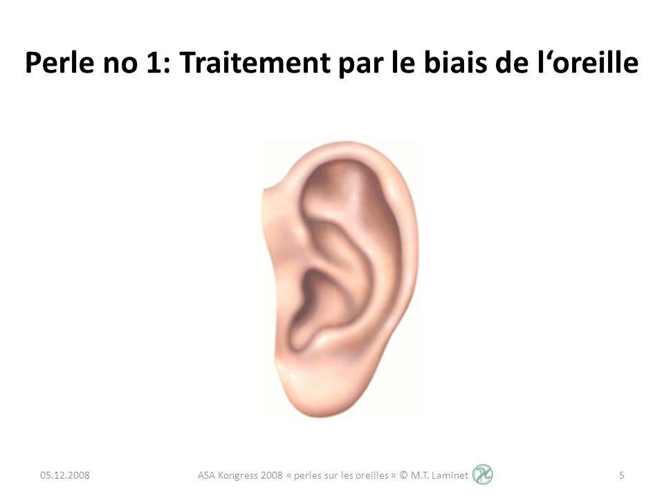 Perle no 1: Traitement par le biais de loreille 05.12.20085 ASA Kongress 2008 « perles sur les oreilles » © M.T. Laminet