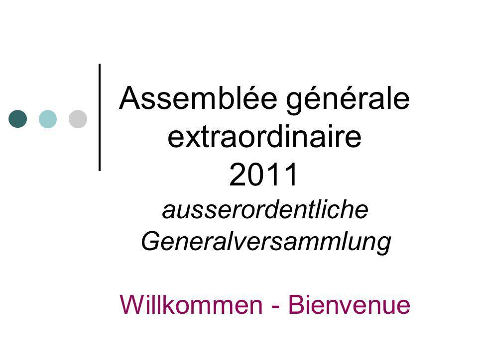 Assemblée générale extraordinaire 2011 ausserordentliche Generalversammlung Willkommen - Bienvenue