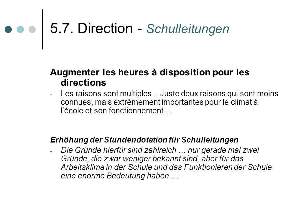 5.7. Direction - Schulleitungen Augmenter les heures à disposition pour les directions - Les raisons sont multiples... Juste deux raisons qui sont moi