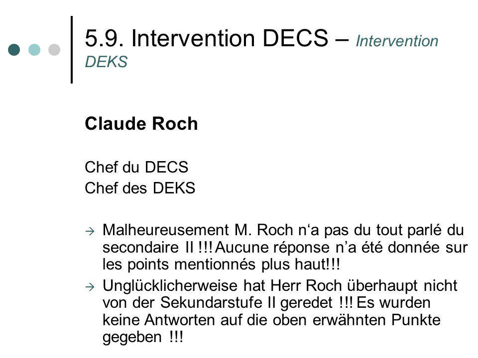5.9. Intervention DECS – Intervention DEKS Claude Roch Chef du DECS Chef des DEKS Malheureusement M. Roch na pas du tout parlé du secondaire II !!! Au