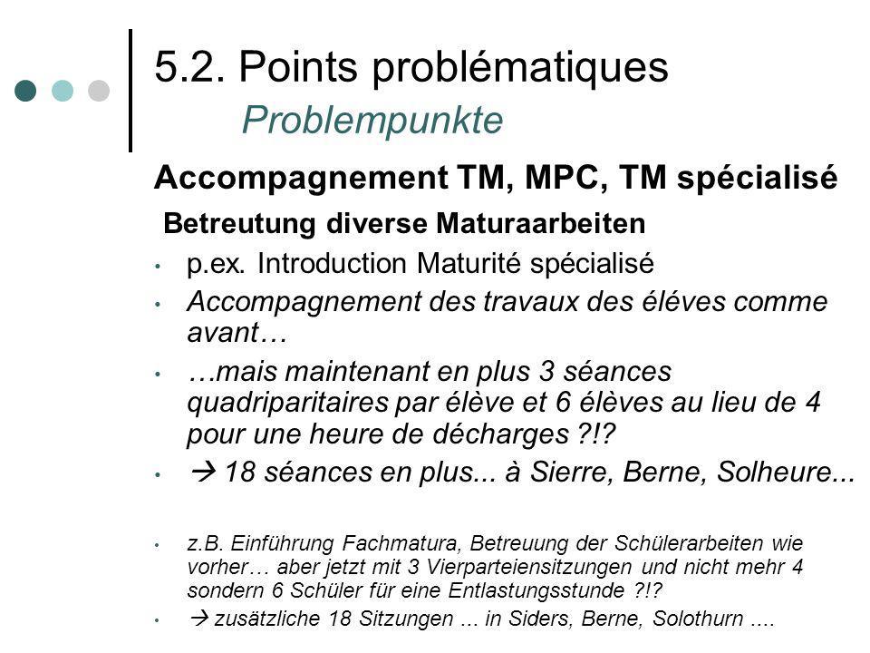 5.2. Points problématiques Problempunkte Accompagnement TM, MPC, TM spécialisé Betreutung diverse Maturaarbeiten p.ex. Introduction Maturité spécialis