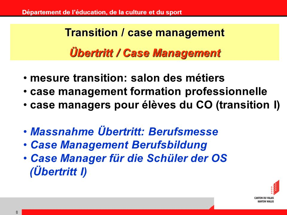 Département de léducation, de la culture et du sport 8 mesure transition: salon des métiers case management formation professionnelle case managers pour élèves du CO (transition I) Massnahme Übertritt: Berufsmesse Case Management Berufsbildung Case Manager für die Schüler der OS (Übertritt I) Transition / case management Übertritt / Case Management