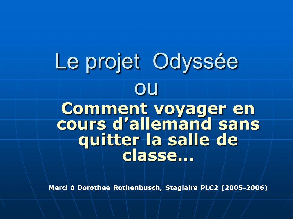 Le projet Odyssée ou Comment voyager en cours dallemand sans quitter la salle de classe… Merci à Dorothee Rothenbusch, Stagiaire PLC2 (2005-2006) Comm