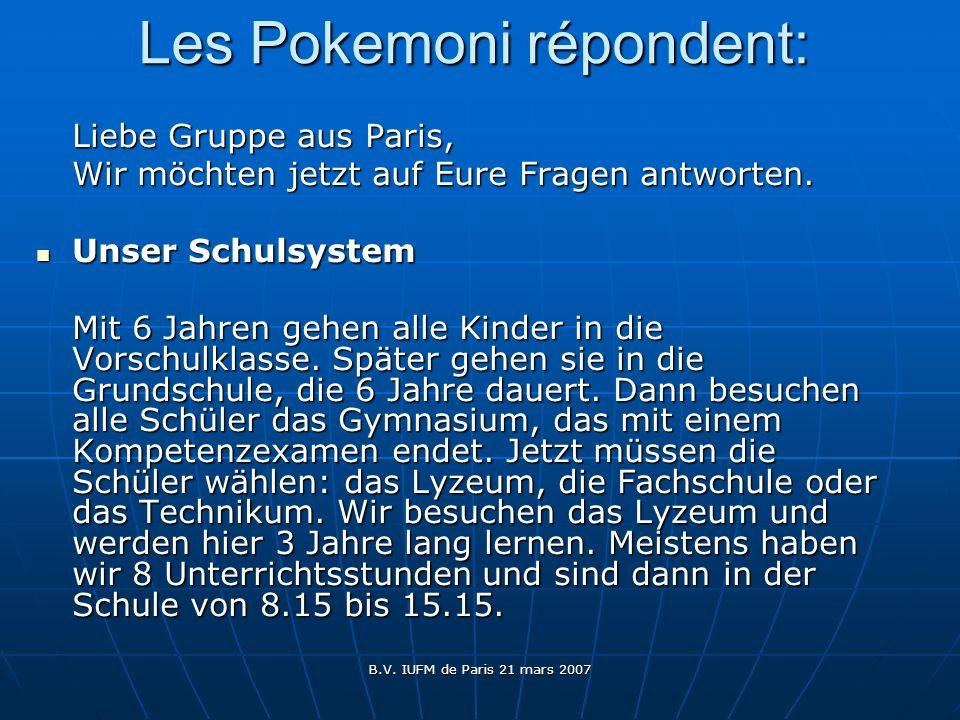 B.V. IUFM de Paris 21 mars 2007 Les Pokemoni répondent: Liebe Gruppe aus Paris, Wir möchten jetzt auf Eure Fragen antworten. Unser Schulsystem Unser S