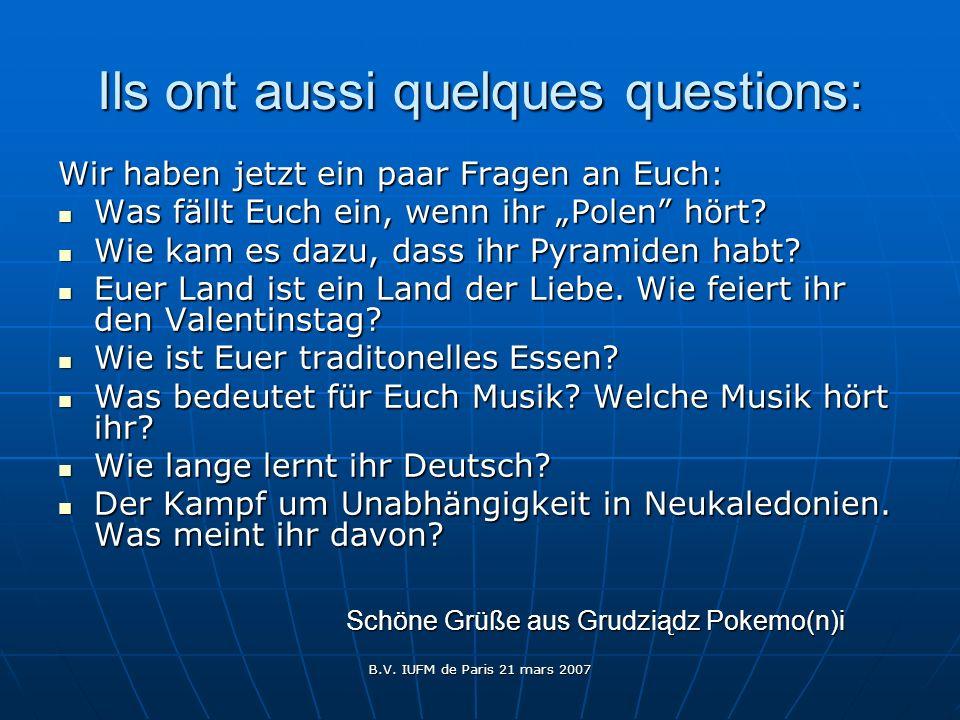 B.V. IUFM de Paris 21 mars 2007 Ils ont aussi quelques questions: Wir haben jetzt ein paar Fragen an Euch: Was fällt Euch ein, wenn ihr Polen hört? Wa