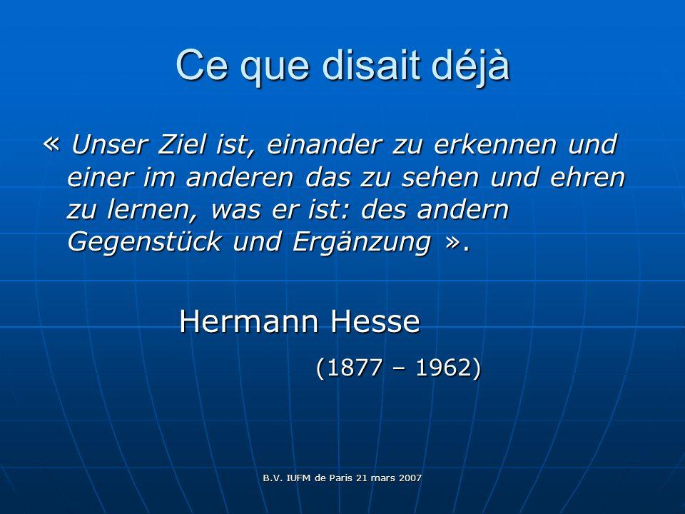 B.V. IUFM de Paris 21 mars 2007 Ce que disait déjà « Unser Ziel ist, einander zu erkennen und einer im anderen das zu sehen und ehren zu lernen, was e