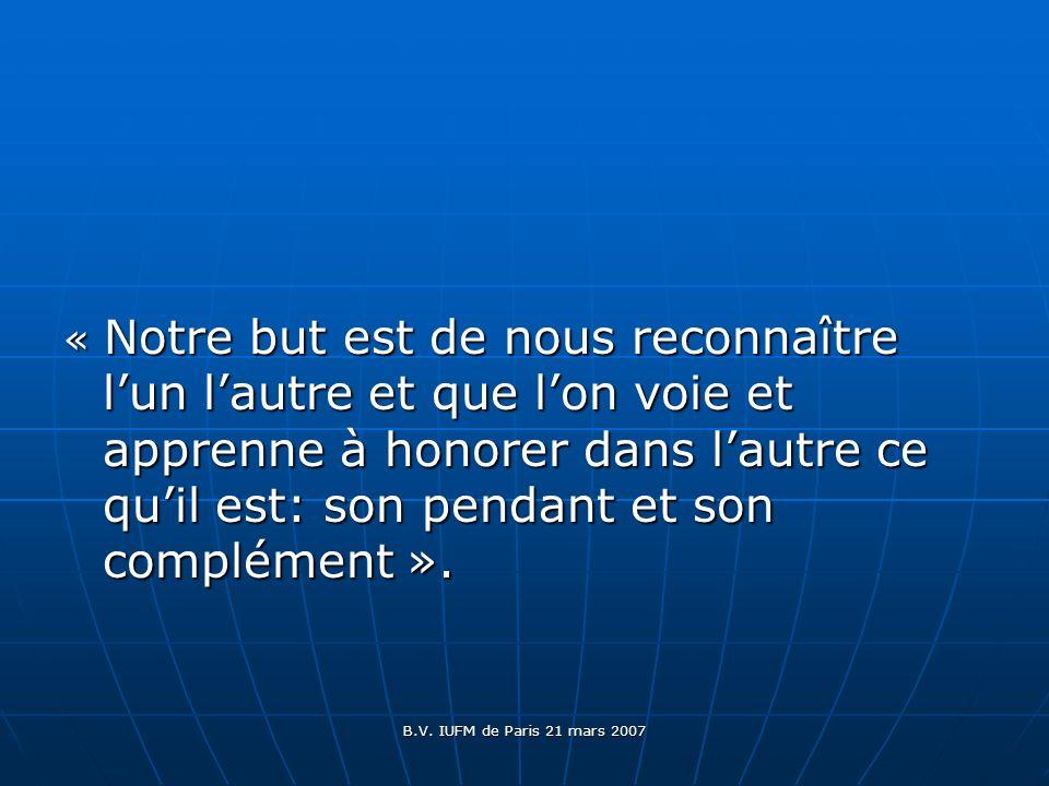 B.V. IUFM de Paris 21 mars 2007 « Notre but est de nous reconnaître lun lautre et que lon voie et apprenne à honorer dans lautre ce quil est: son pend