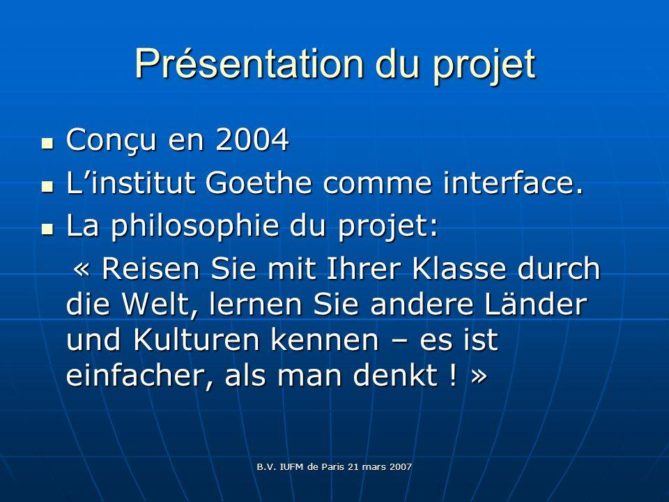 B.V. IUFM de Paris 21 mars 2007 Présentation du projet Conçu en 2004 Conçu en 2004 Linstitut Goethe comme interface. Linstitut Goethe comme interface.