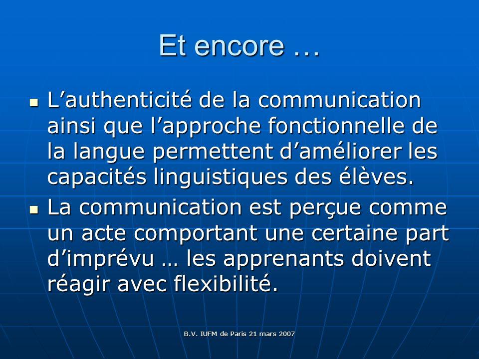 B.V. IUFM de Paris 21 mars 2007 Et encore … Lauthenticité de la communication ainsi que lapproche fonctionnelle de la langue permettent daméliorer les