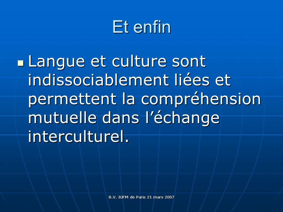 B.V. IUFM de Paris 21 mars 2007 Et enfin Langue et culture sont indissociablement liées et permettent la compréhension mutuelle dans léchange intercul