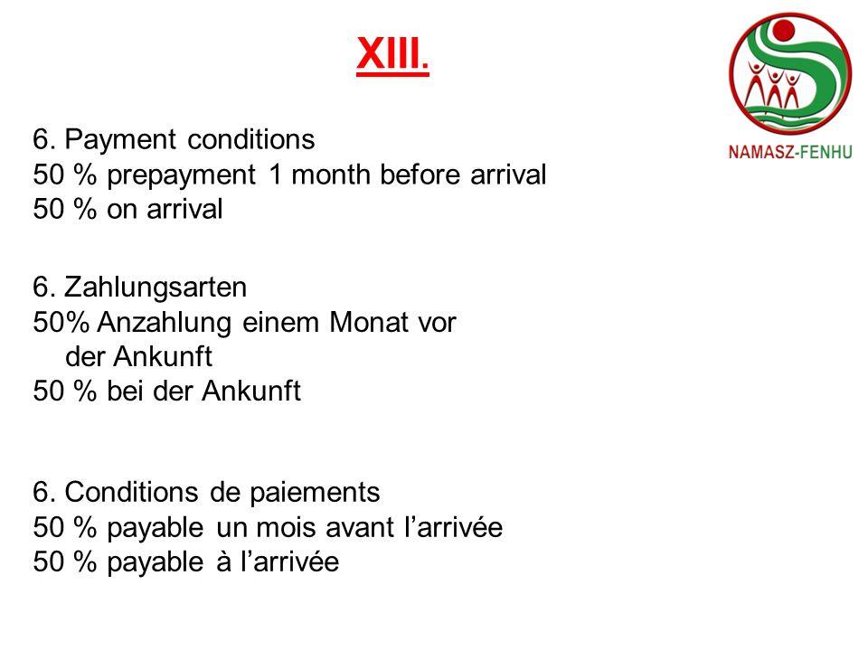 XIII. 6. Payment conditions 50 % prepayment 1 month before arrival 50 % on arrival 6. Zahlungsarten 50% Anzahlung einem Monat vor der Ankunft 50 % bei