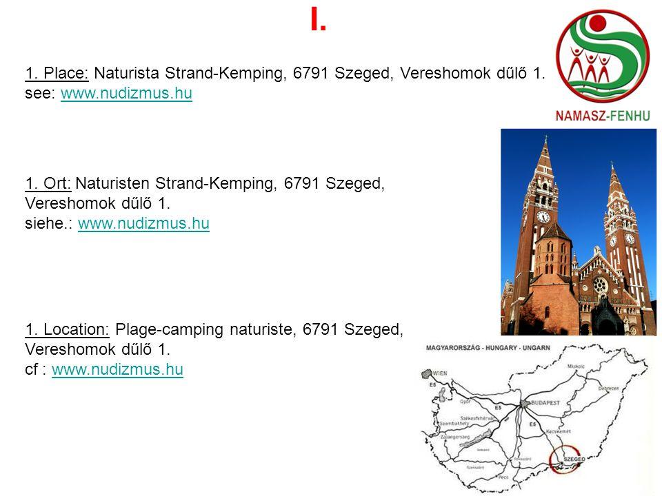 I. 1. Place: Naturista Strand-Kemping, 6791 Szeged, Vereshomok dűlő 1. see: www.nudizmus.huwww.nudizmus.hu 1. Ort: Naturisten Strand-Kemping, 6791 Sze