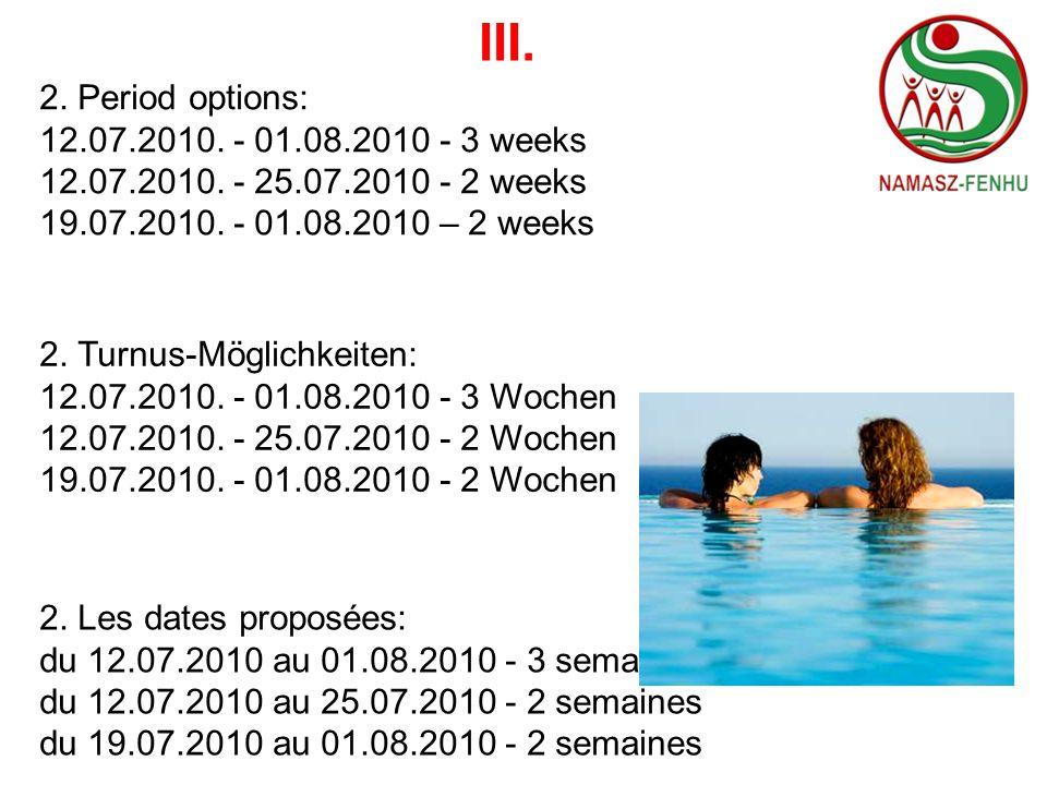 III. 2. Period options: 12.07.2010. - 01.08.2010 - 3 weeks 12.07.2010. - 25.07.2010 - 2 weeks 19.07.2010. - 01.08.2010 – 2 weeks 2. Turnus-Möglichkeit