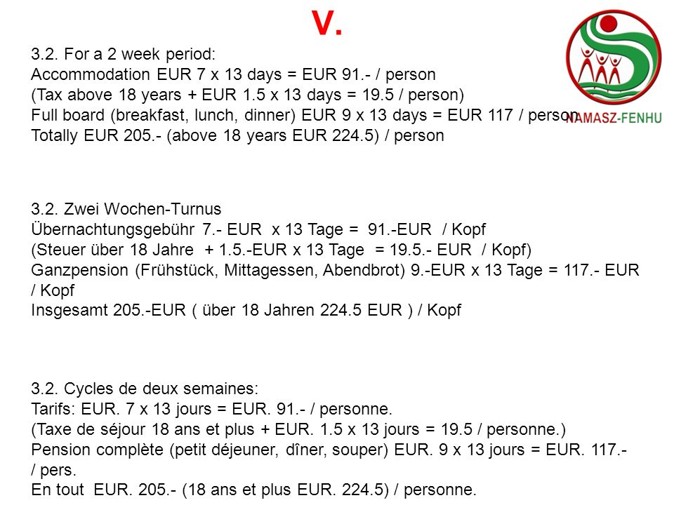 V. 3.2. For a 2 week period: Accommodation EUR 7 x 13 days = EUR 91.- / person (Tax above 18 years + EUR 1.5 x 13 days = 19.5 / person) Full board (br