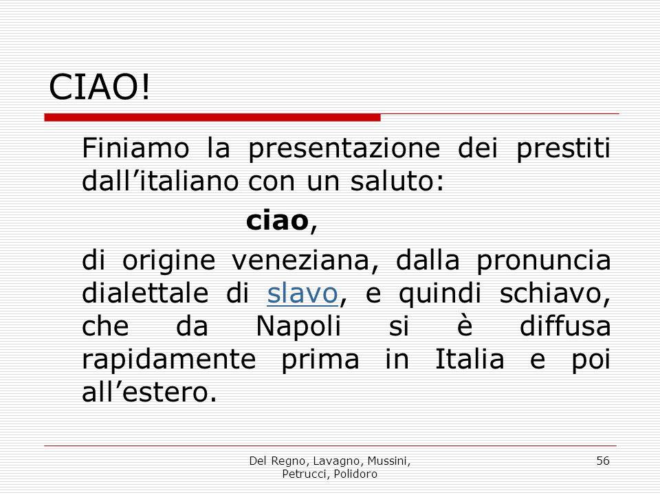 Del Regno, Lavagno, Mussini, Petrucci, Polidoro 56 CIAO! Finiamo la presentazione dei prestiti dallitaliano con un saluto: ciao, di origine veneziana,