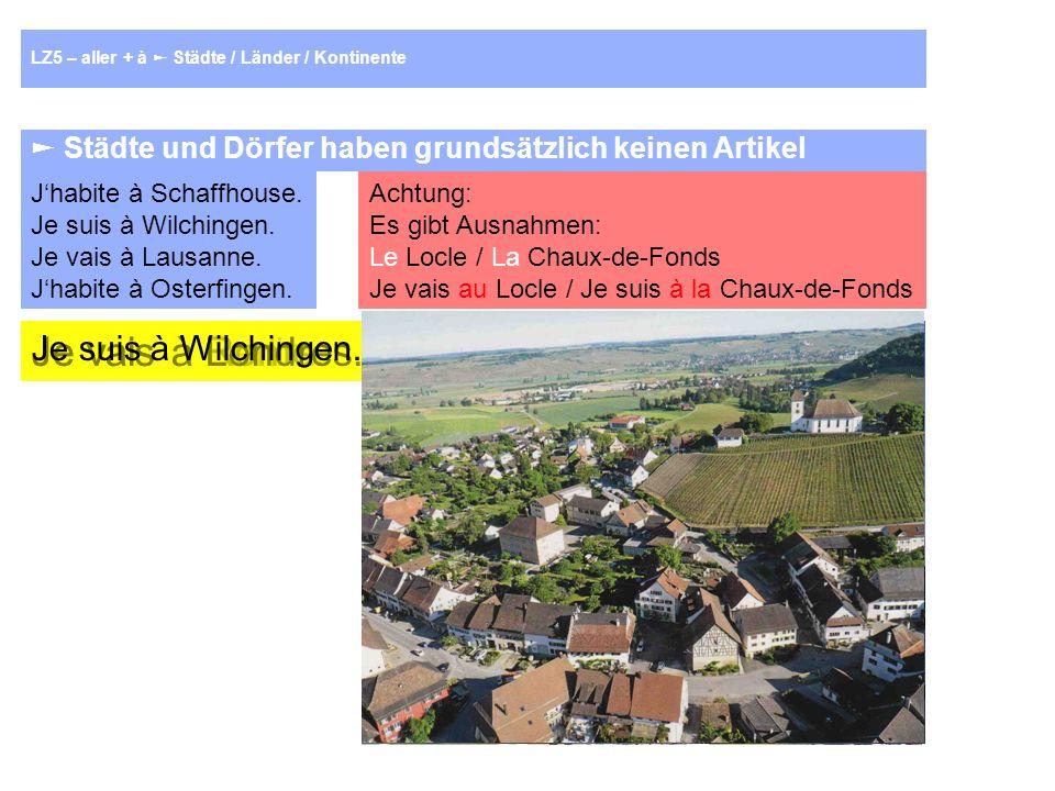 LZ5 – aller + à Städte / Länder / Kontinente Städte und Dörfer haben grundsätzlich keinen Artikel Jhabite à Schaffhouse.