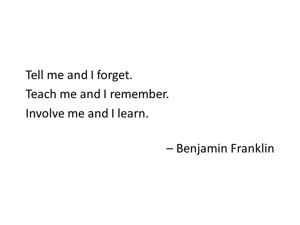Tell me and I forget. Teach me and I remember. Involve me and I learn. – Benjamin Franklin