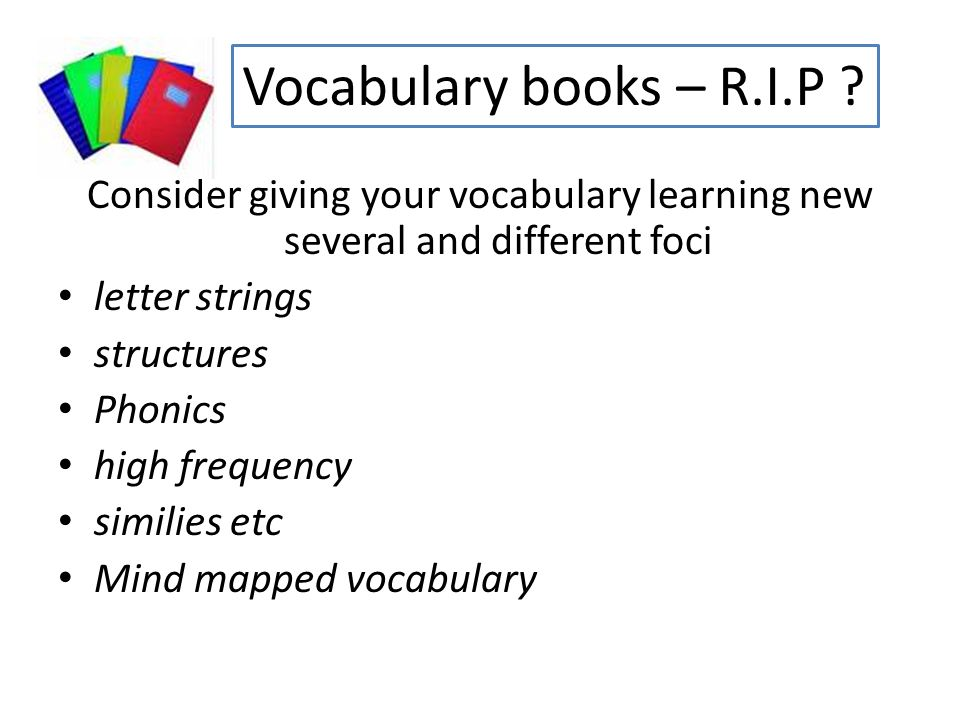 Consider giving your vocabulary learning new several and different foci letter strings structures Phonics high frequency similies etc Mind mapped vocabulary Vocabulary books – R.I.P