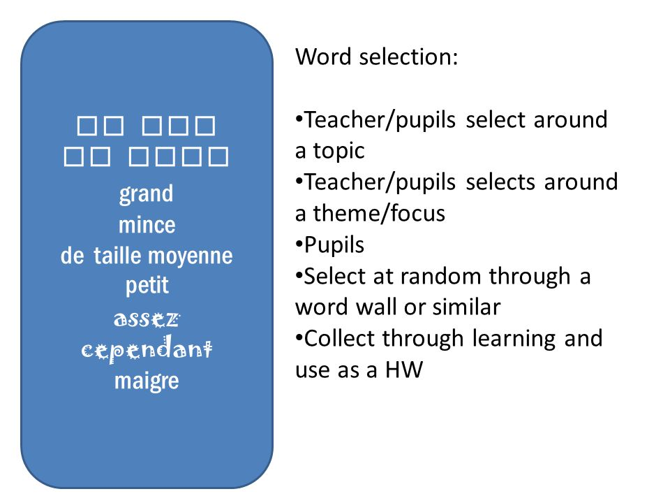 Il est Je suis grand mince de taille moyenne petit assez cependant maigre Word selection: Teacher/pupils select around a topic Teacher/pupils selects around a theme/focus Pupils Select at random through a word wall or similar Collect through learning and use as a HW