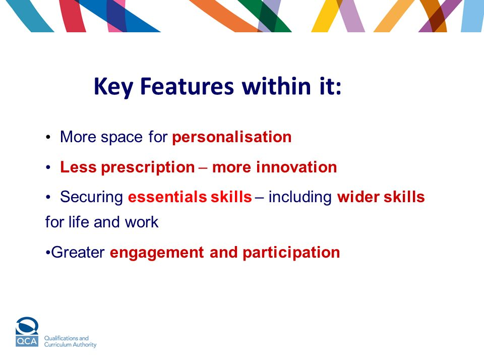 Key Features within it: More space for personalisation Less prescription – more innovation Securing essentials skills – including wider skills for life and work Greater engagement and participation