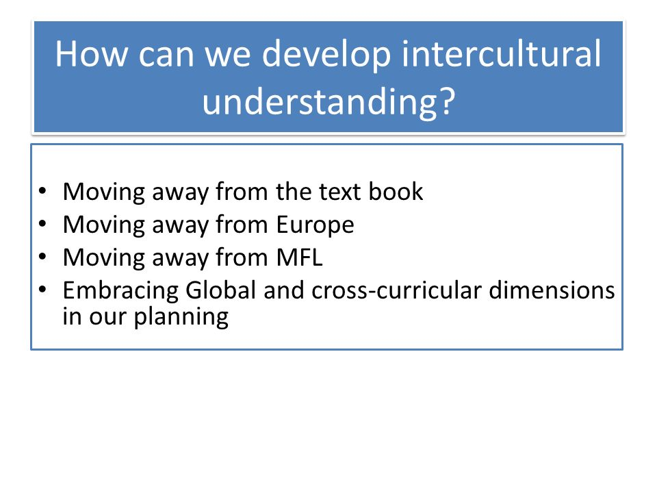Moving away from the text book Moving away from Europe Moving away from MFL Embracing Global and cross-curricular dimensions in our planning How can we develop intercultural understanding