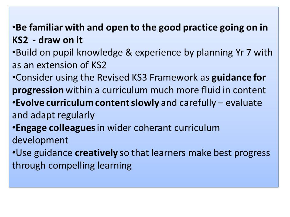 Be familiar with and open to the good practice going on in KS2 - draw on it Build on pupil knowledge & experience by planning Yr 7 with as an extension of KS2 Consider using the Revised KS3 Framework as guidance for progression within a curriculum much more fluid in content Evolve curriculum content slowly and carefully – evaluate and adapt regularly Engage colleagues in wider coherant curriculum development Use guidance creatively so that learners make best progress through compelling learning Be familiar with and open to the good practice going on in KS2 - draw on it Build on pupil knowledge & experience by planning Yr 7 with as an extension of KS2 Consider using the Revised KS3 Framework as guidance for progression within a curriculum much more fluid in content Evolve curriculum content slowly and carefully – evaluate and adapt regularly Engage colleagues in wider coherant curriculum development Use guidance creatively so that learners make best progress through compelling learning