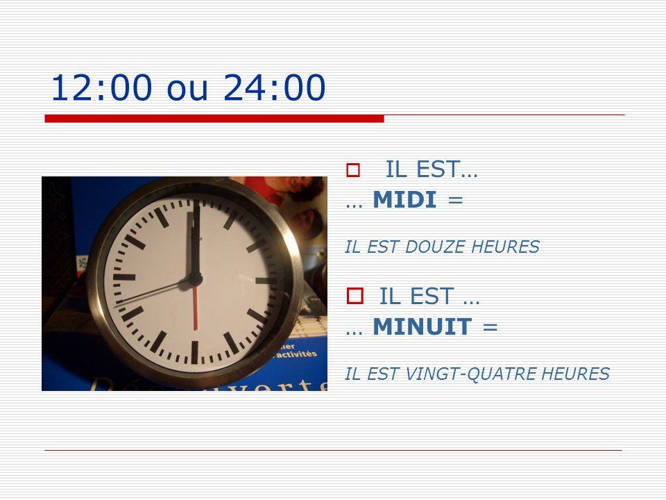 12:00 ou 24:00 IL EST… … MIDI = IL EST DOUZE HEURES IL EST … … MINUIT = IL EST VINGT-QUATRE HEURES